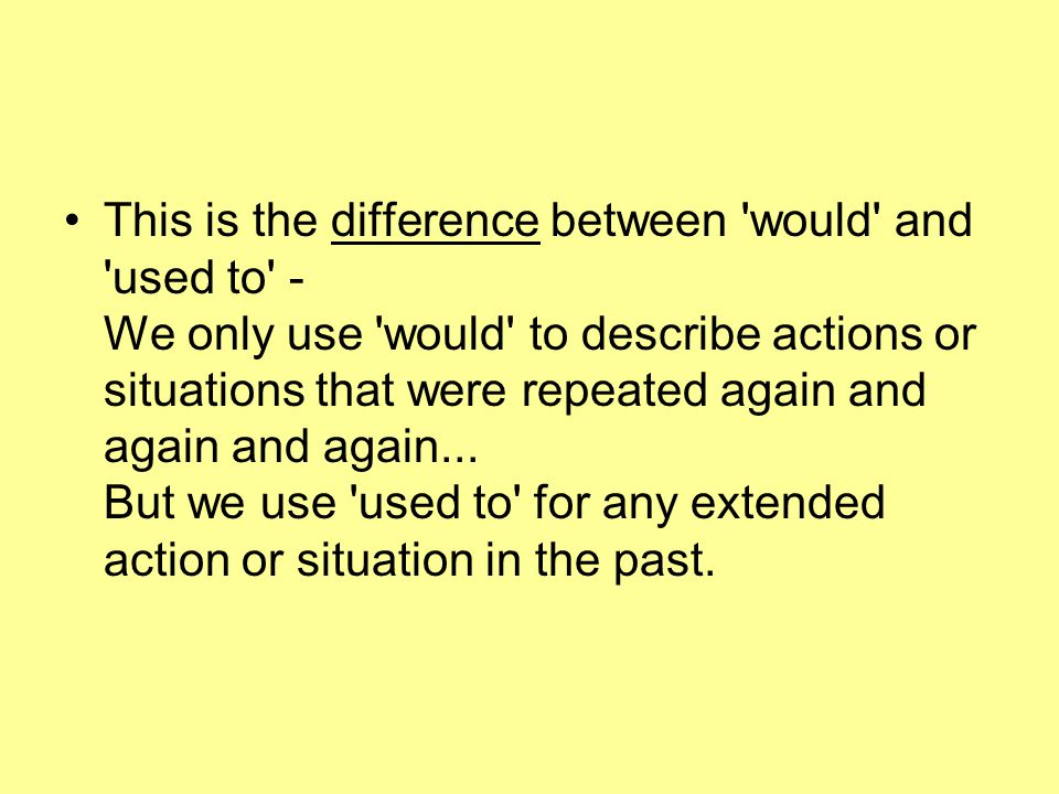 This is the difference between would and used to - We only use would to describe actions or situations that were repeated again and again and again...