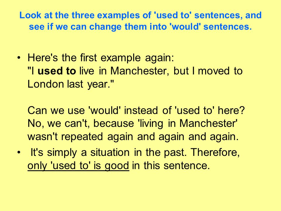Look at the three examples of used to sentences, and see if we can change them into would sentences.