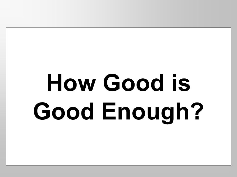 How Good is Good Enough