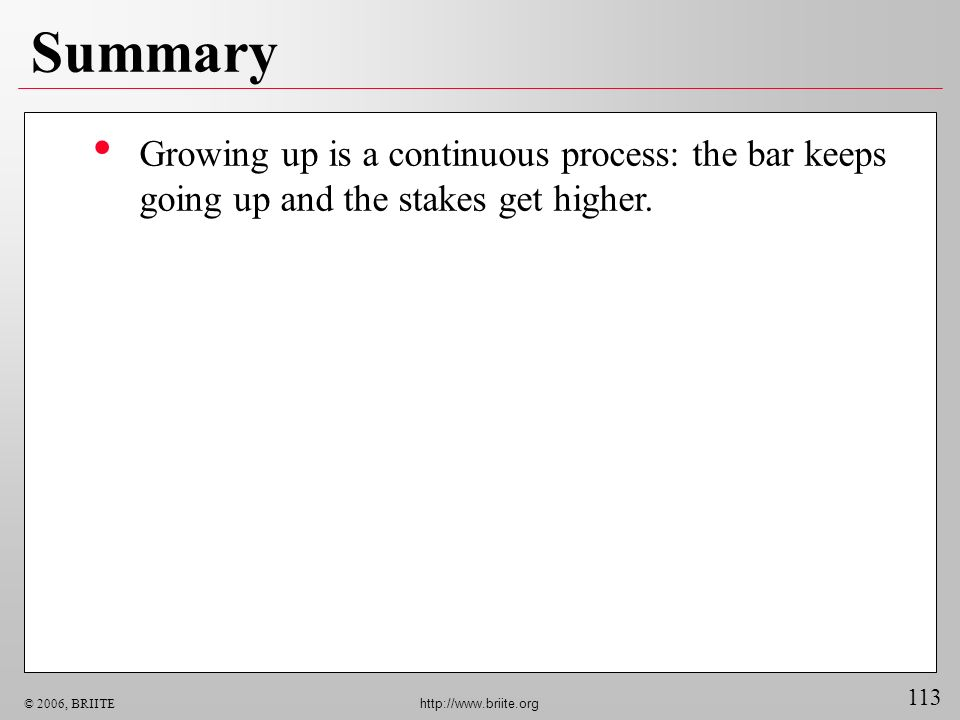 Summary Growing up is a continuous process: the bar keeps going up and the stakes get higher.