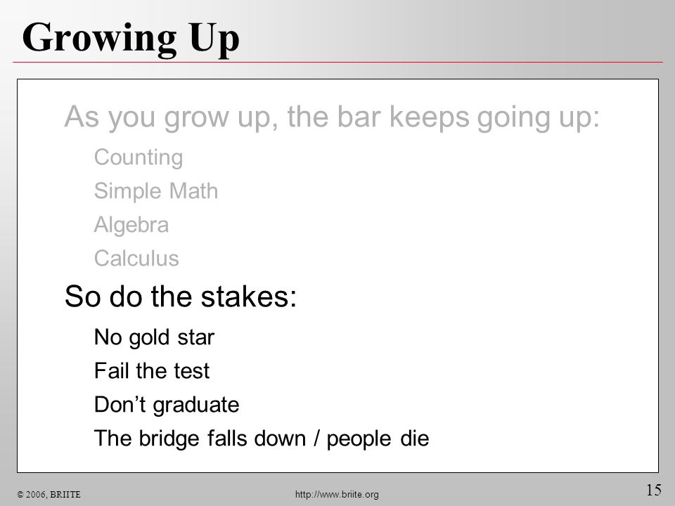 Growing Up As you grow up, the bar keeps going up: So do the stakes: