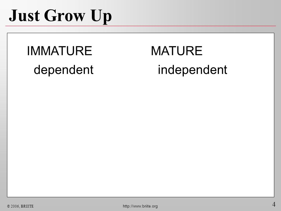 Just Grow Up IMMATURE dependent MATURE independent