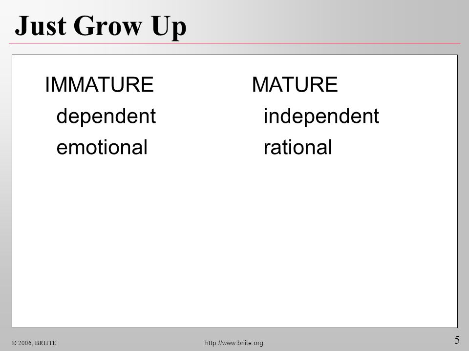 Just Grow Up IMMATURE dependent emotional MATURE independent rational