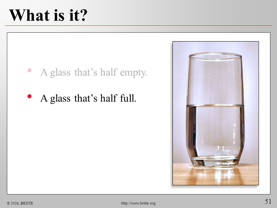 What is it A glass that's half empty. A glass that's half full.