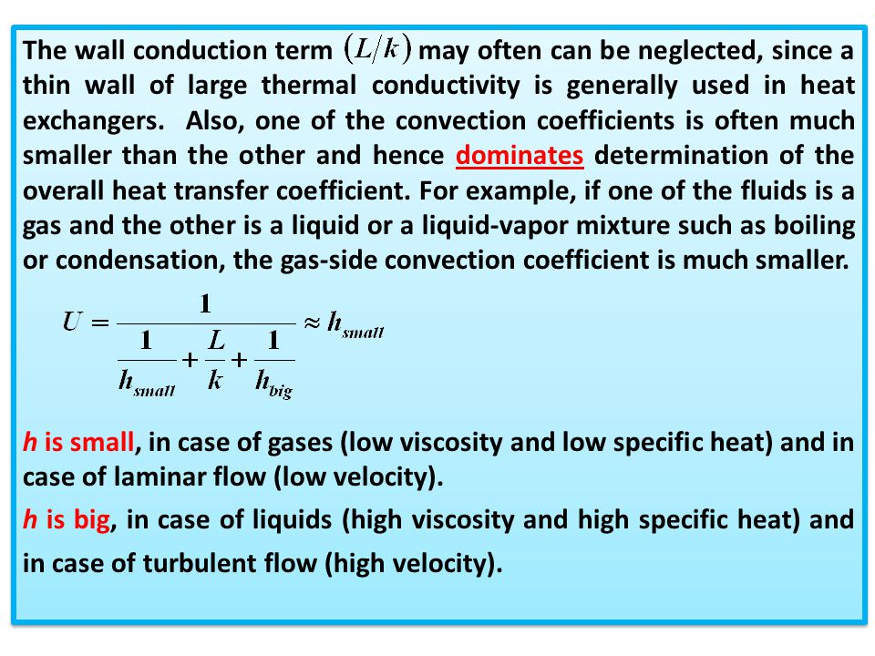 The wall conduction term may often can be neglected, since a thin wall of large thermal conductivity is generally used in heat exchangers. Also, one of the convection coefficients is often much smaller than the other and hence dominates determination of the overall heat transfer coefficient. For example, if one of the fluids is a gas and the other is a liquid or a liquid-vapor mixture such as boiling or condensation, the gas-side convection coefficient is much smaller.
