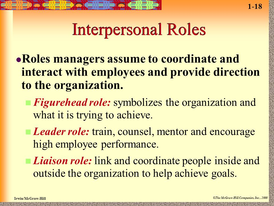 1-18 Interpersonal Roles. Roles managers assume to coordinate and interact with employees and provide direction to the organization.