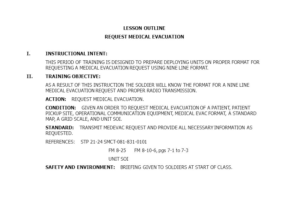 request medical evacuation outline Task: to instruct soldiers on the properties and usage of the 9 line medevac conditions: students are given a scenario requiring them to call in a 9 line medevac.