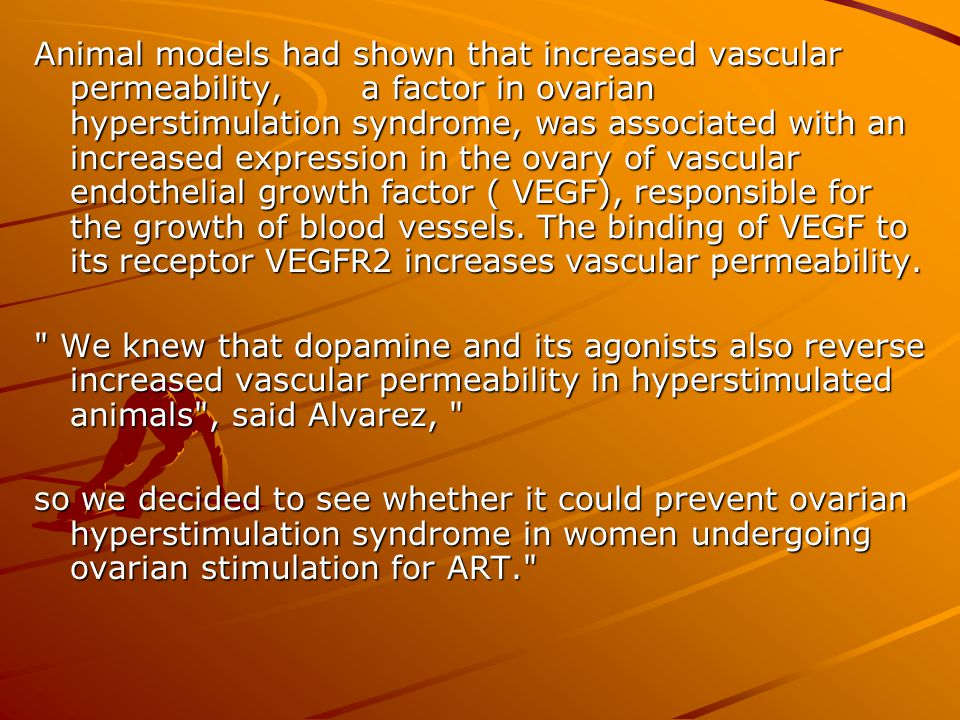 Animal models had shown that increased vascular permeability, a factor in ovarian hyperstimulation syndrome, was associated with an increased expression in the ovary of vascular endothelial growth factor ( VEGF), responsible for the growth of blood vessels. The binding of VEGF to its receptor VEGFR2 increases vascular permeability.