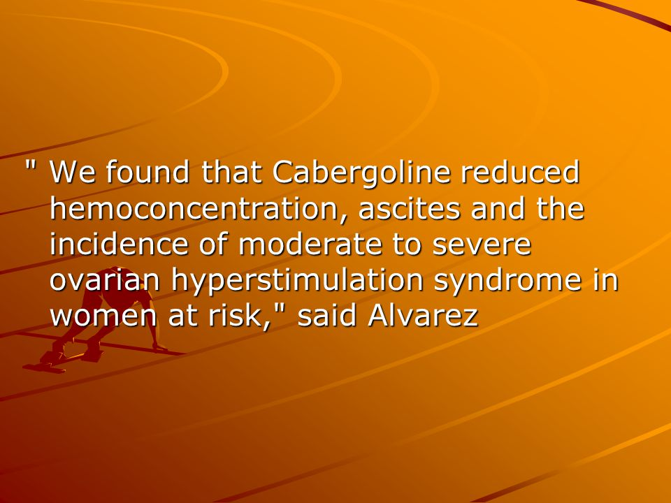 We found that Cabergoline reduced hemoconcentration, ascites and the incidence of moderate to severe ovarian hyperstimulation syndrome in women at risk, said Alvarez