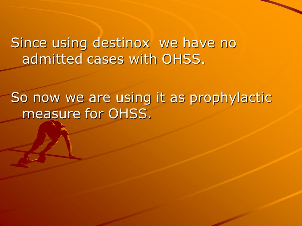 Since using destinox we have no admitted cases with OHSS.