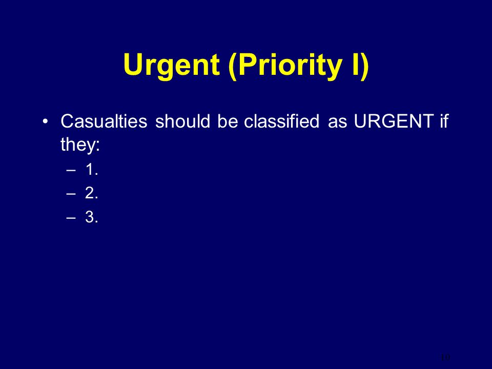 Urgent (Priority I) Casualties should be classified as URGENT if they: