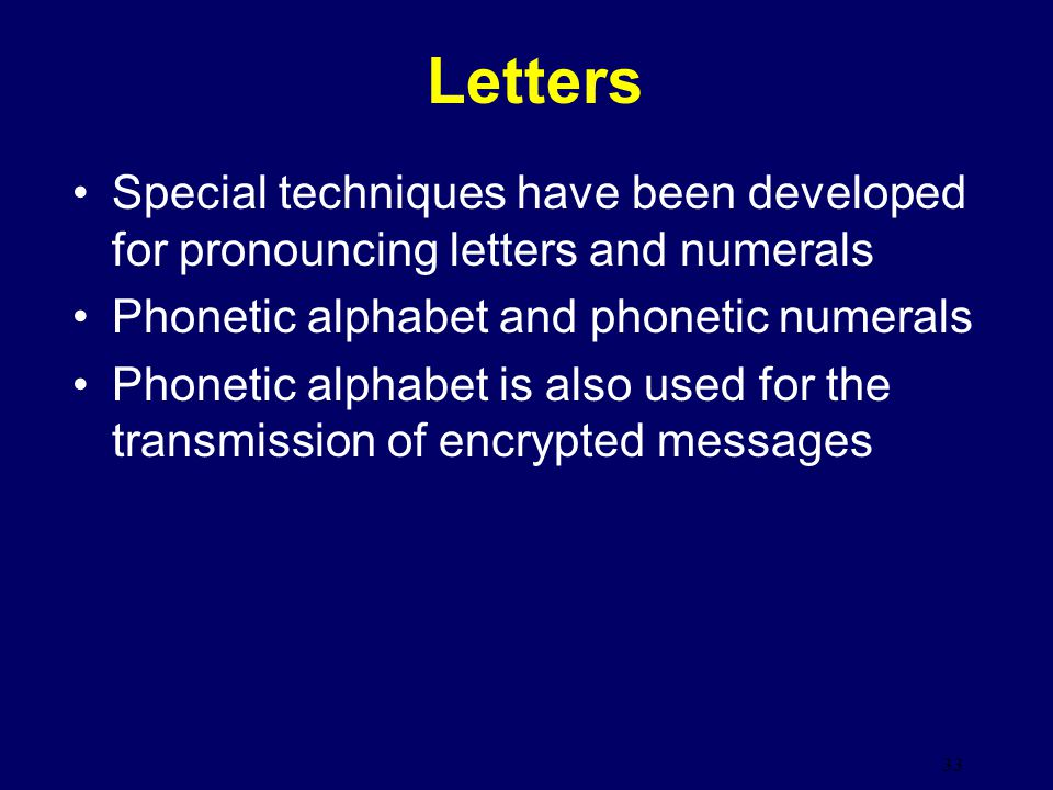 Letters Special techniques have been developed for pronouncing letters and numerals. Phonetic alphabet and phonetic numerals.