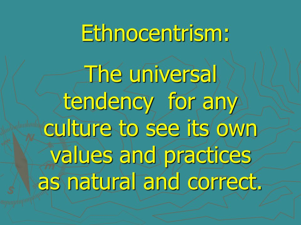 Ethnocentrism:The universal tendency for any culture to see its own values and practices as natural and correct.