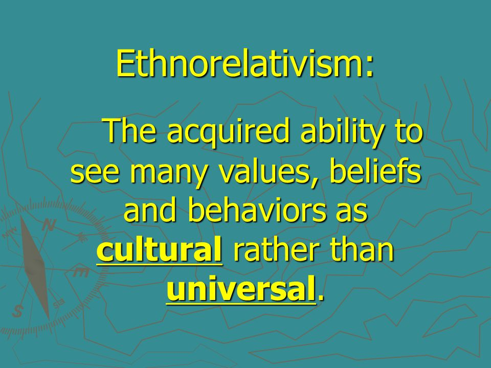 Ethnorelativism:The acquired ability to see many values, beliefs and behaviors as cultural rather than universal.