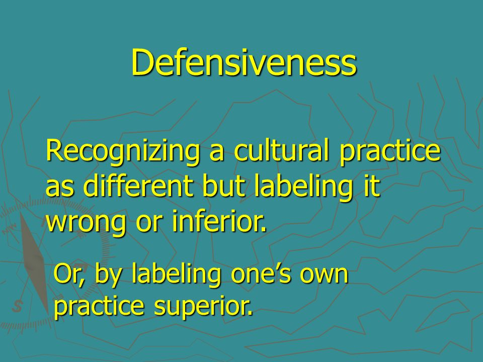 Defensiveness Recognizing a cultural practice as different but labeling it wrong or inferior.