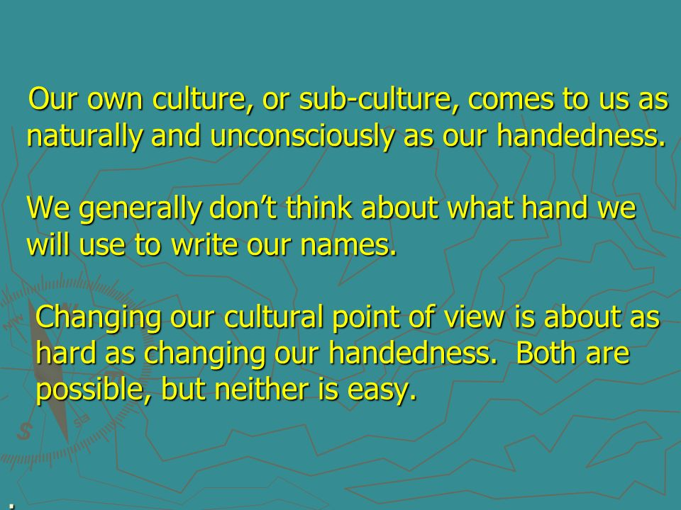 Our own culture, or sub-culture, comes to us as naturally and unconsciously as our handedness.