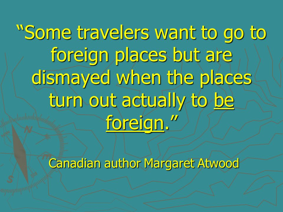 Some travelers want to go to foreign places but are dismayed when the places turn out actually to be foreign. Canadian author Margaret Atwood
