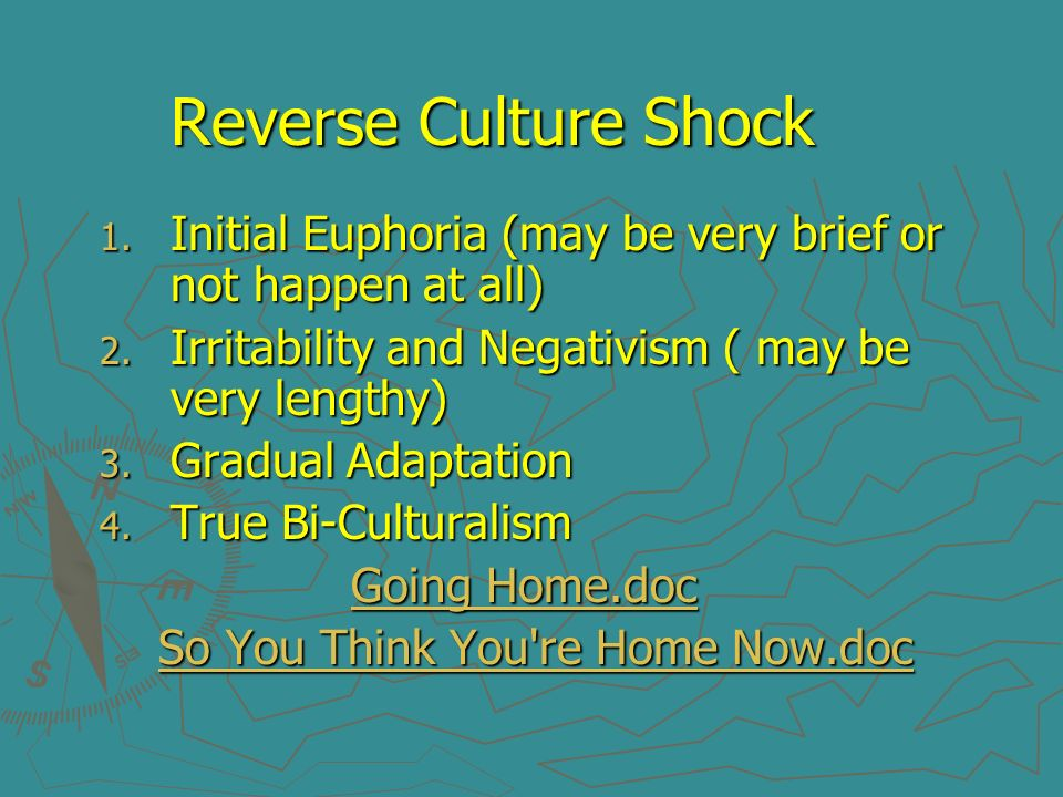 Reverse Culture Shock Initial Euphoria (may be very brief or not happen at all) Irritability and Negativism ( may be very lengthy)