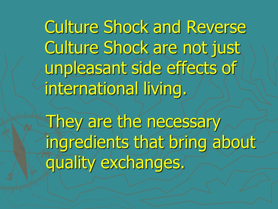 Culture Shock and Reverse Culture Shock are not just unpleasant side effects of international living.