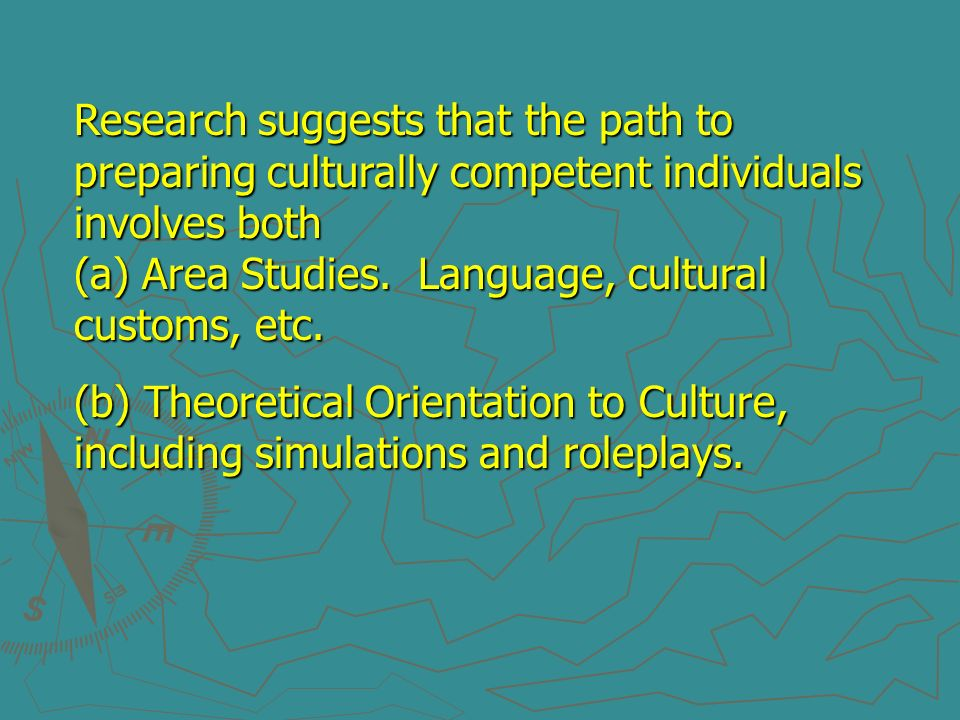 Research suggests that the path to preparing culturally competent individuals involves both (a) Area Studies. Language, cultural customs, etc.