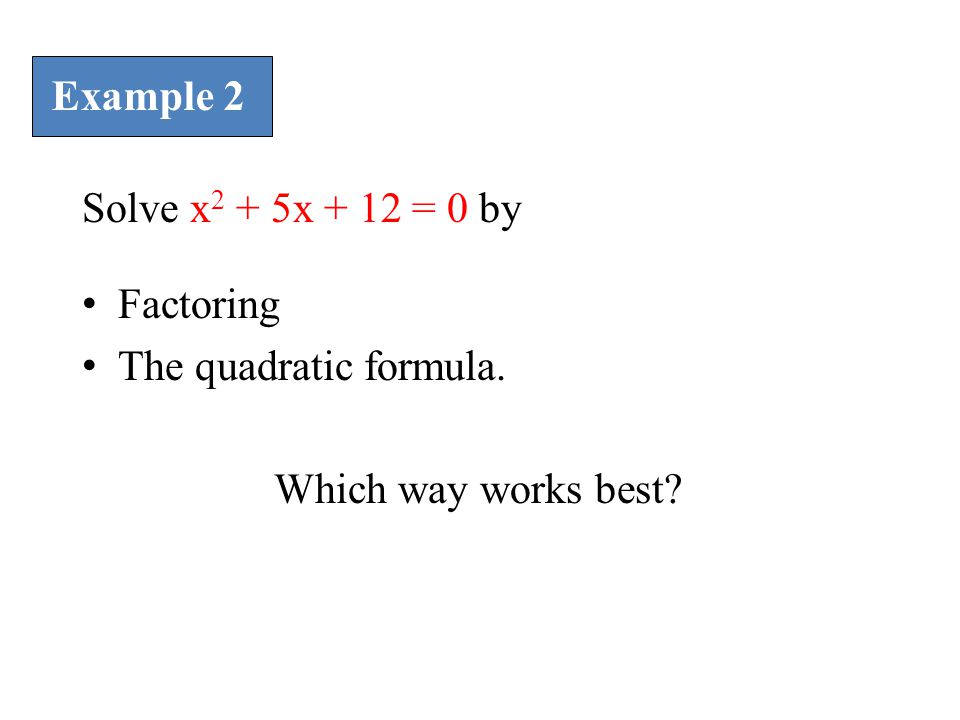 Example 2 Solve x2 + 5x + 12 = 0 by Factoring The quadratic formula. Which way works best