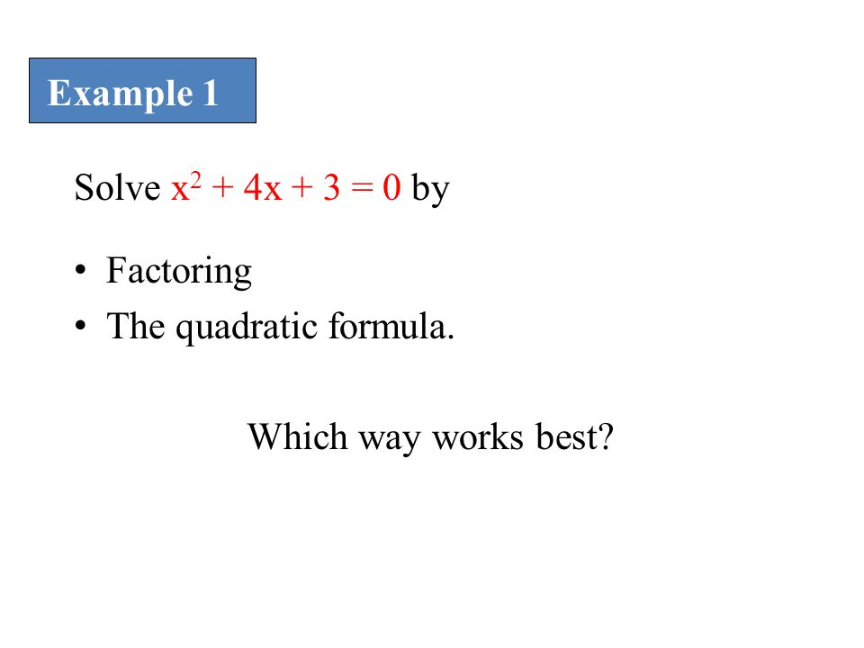 Example 1 Solve x2 + 4x + 3 = 0 by Factoring The quadratic formula. Which way works best