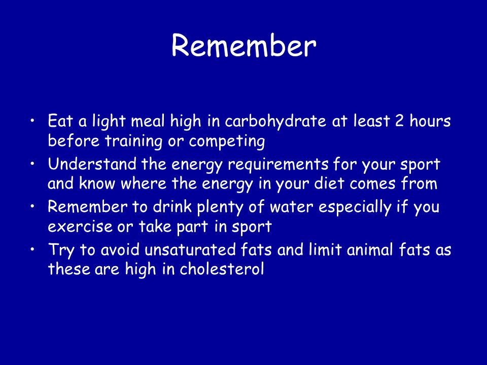 Remember Eat a light meal high in carbohydrate at least 2 hours before training or competing.