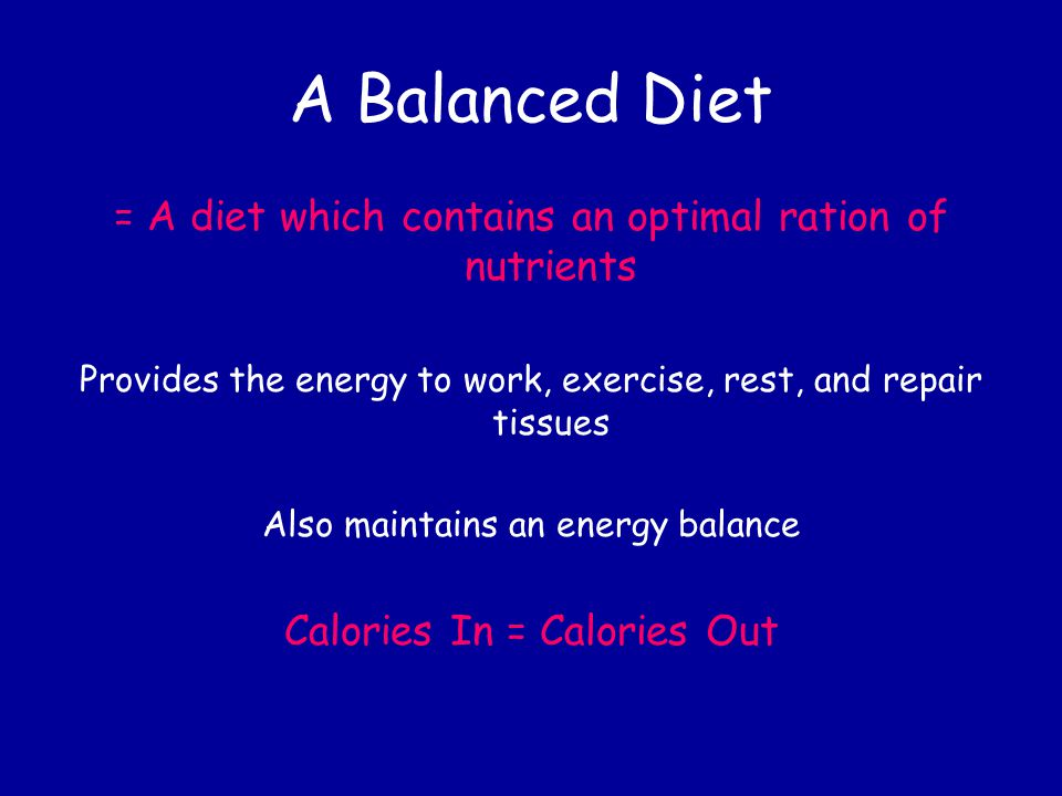 A Balanced Diet = A diet which contains an optimal ration of nutrients