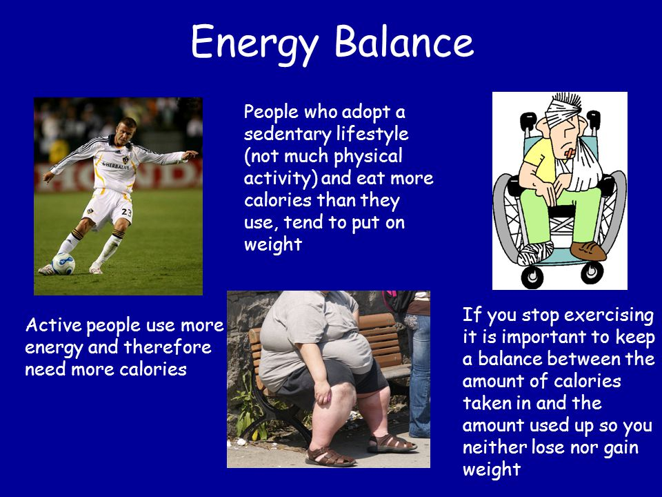 Energy Balance People who adopt a sedentary lifestyle (not much physical activity) and eat more calories than they use, tend to put on weight.
