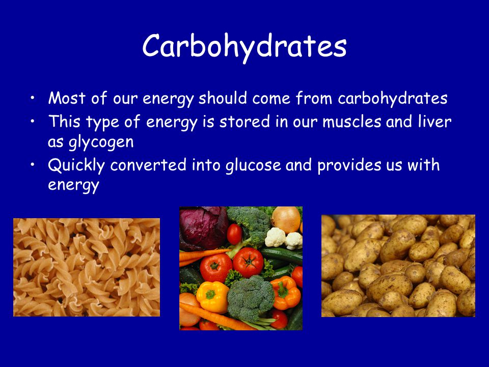 Carbohydrates Most of our energy should come from carbohydrates