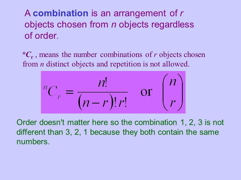 A combination is an arrangement of r objects chosen from n objects regardless of order.