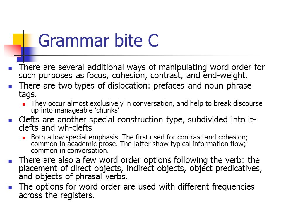 Grammar bite C There are several additional ways of manipulating word order for such purposes as focus, cohesion, contrast, and end-weight.