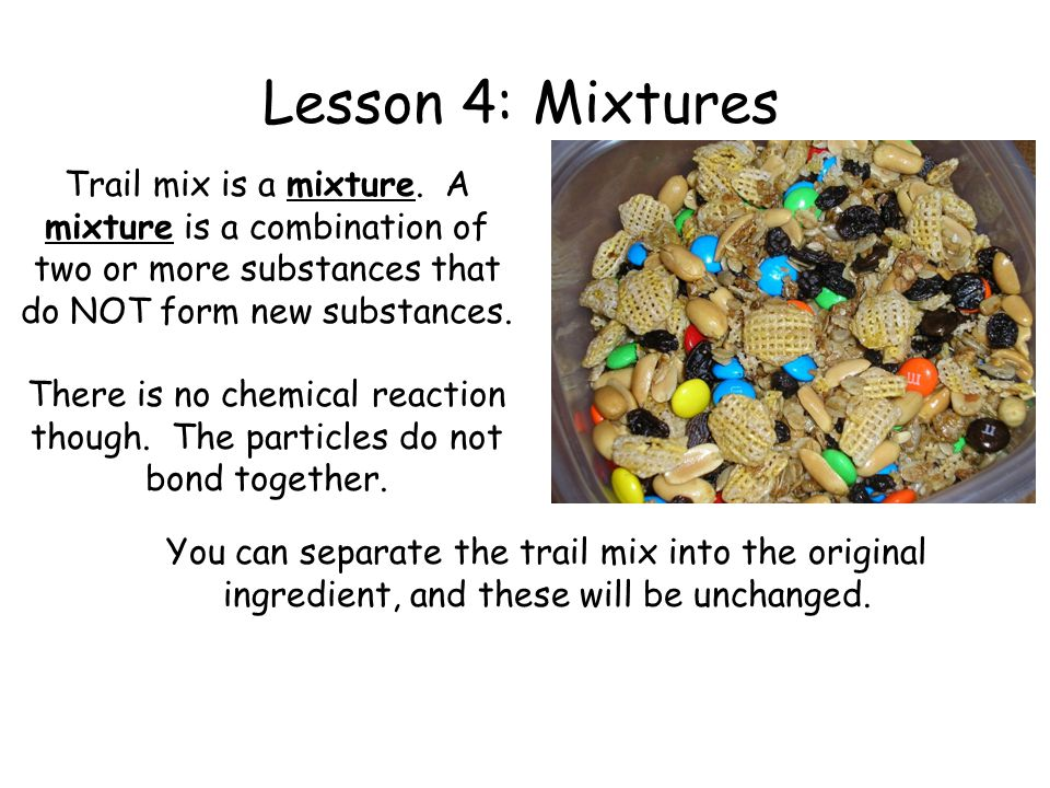 Lesson 4: Mixtures Trail mix is a mixture. A mixture is a combination of two or more substances that do NOT form new substances.