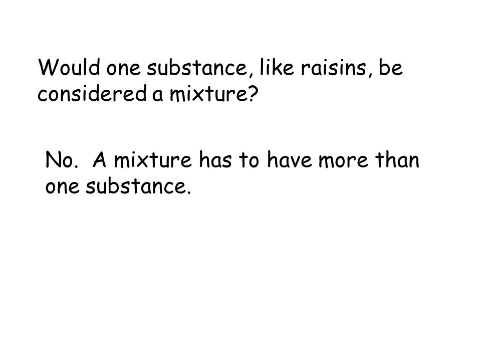 Would one substance, like raisins, be considered a mixture