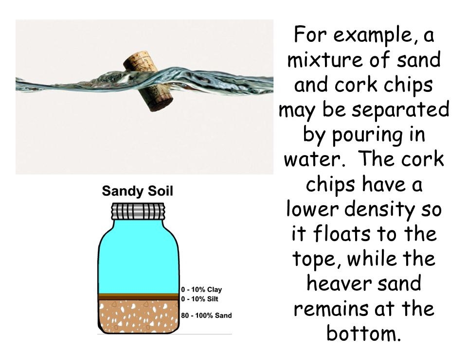 For example, a mixture of sand and cork chips may be separated by pouring in water.