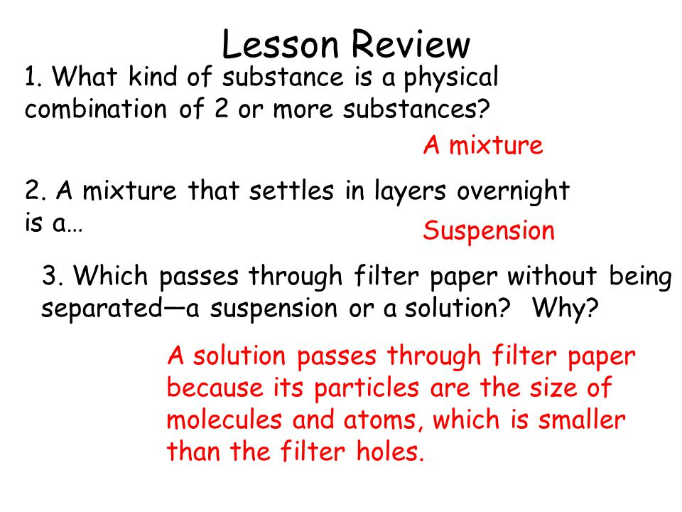 Lesson Review 1. What kind of substance is a physical combination of 2 or more substances A mixture.