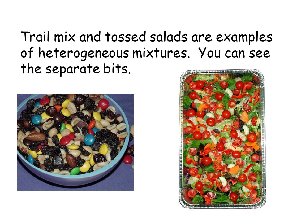 Trail mix and tossed salads are examples of heterogeneous mixtures