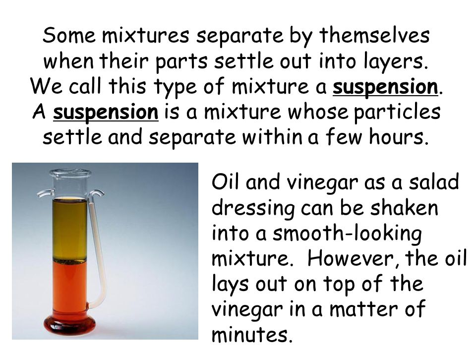 Some mixtures separate by themselves when their parts settle out into layers. We call this type of mixture a suspension. A suspension is a mixture whose particles settle and separate within a few hours.