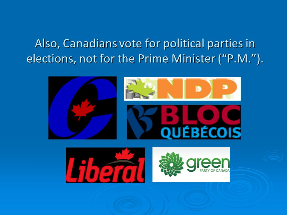 Also, Canadians vote for political parties in elections, not for the Prime Minister ( P.M. ).