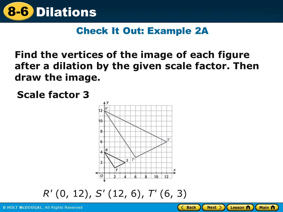 Check It Out: Example 2A Find the vertices of the image of each figure after a dilation by the given scale factor. Then draw the image.