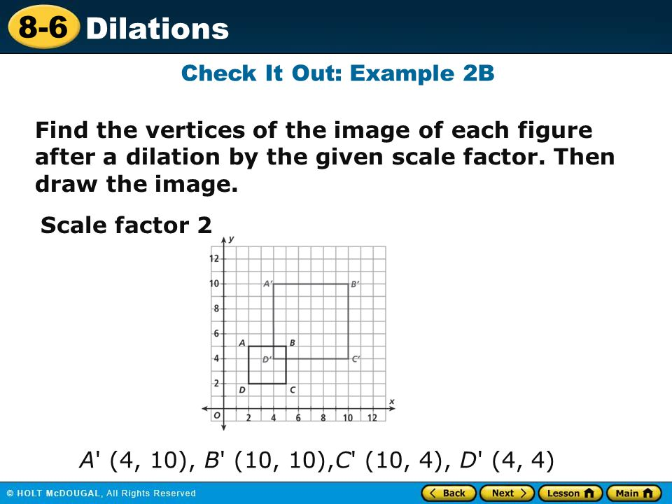 Check It Out: Example 2B Find the vertices of the image of each figure after a dilation by the given scale factor. Then draw the image.