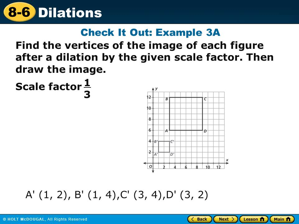 Check It Out: Example 3A Find the vertices of the image of each figure after a dilation by the given scale factor. Then draw the image.