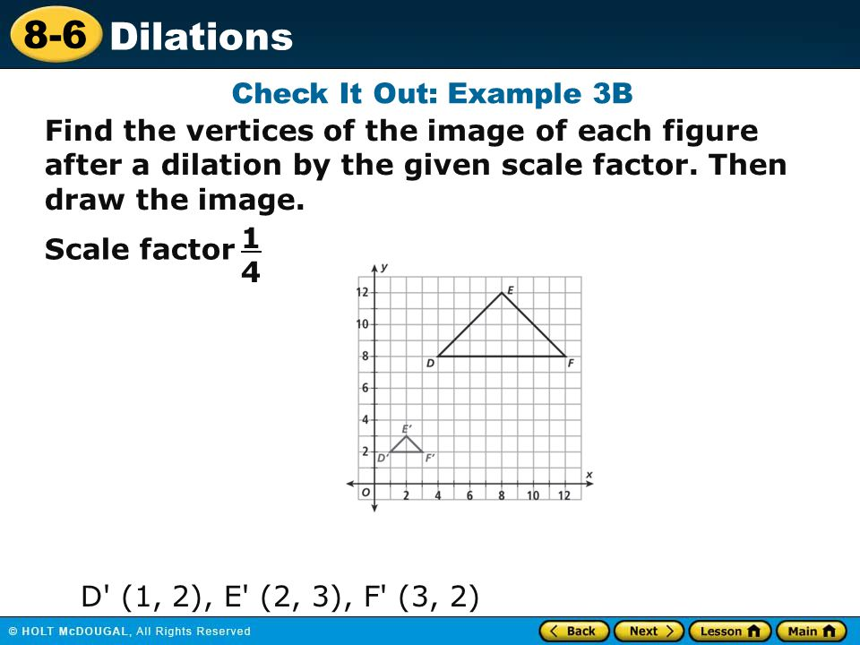 Check It Out: Example 3B Find the vertices of the image of each figure after a dilation by the given scale factor. Then draw the image.