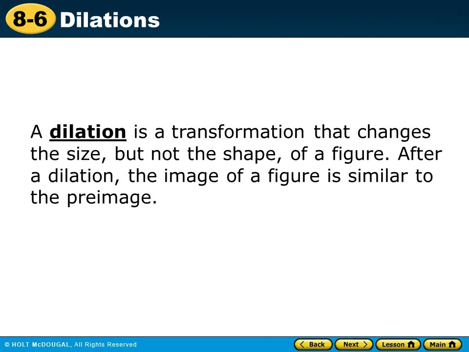 A dilation is a transformation that changes the size, but not the shape, of a figure.