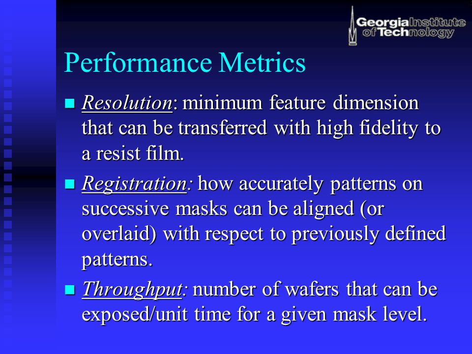 Performance Metrics Resolution: minimum feature dimension that can be transferred with high fidelity to a resist film.