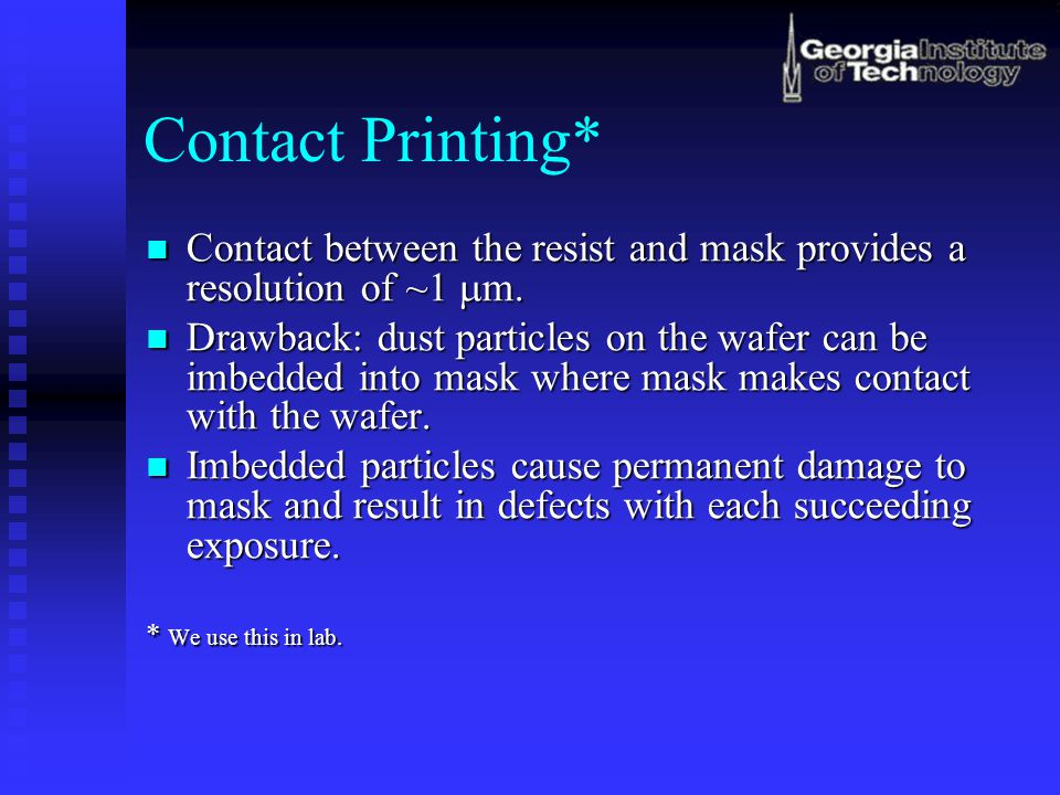 Contact Printing* Contact between the resist and mask provides a resolution of ~1 mm.