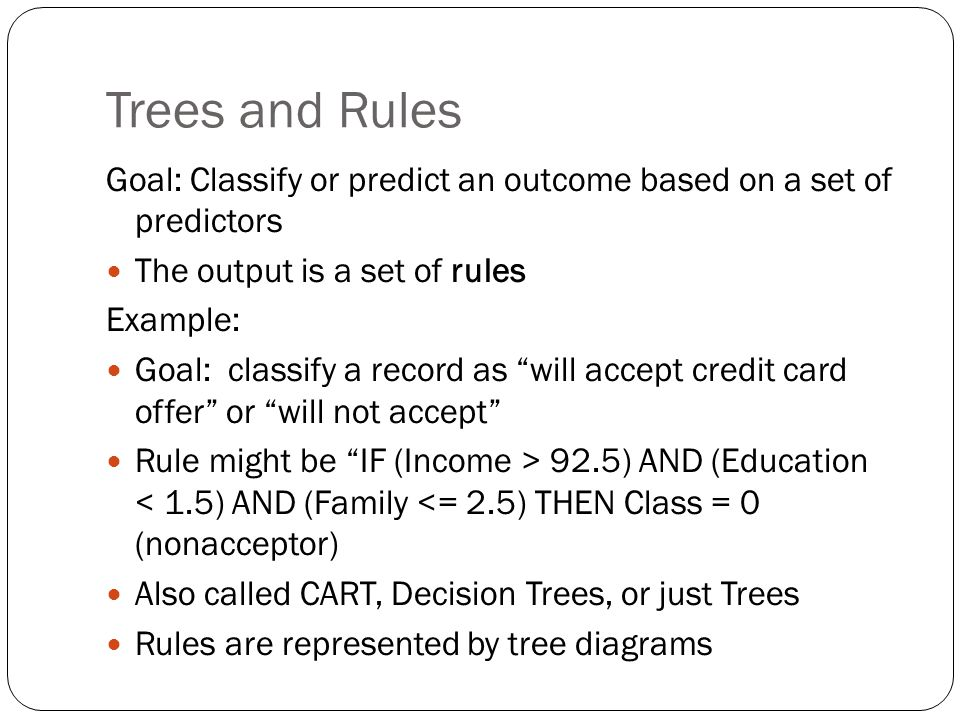Trees and Rules Goal: Classify or predict an outcome based on a set of predictors. The output is a set of rules.