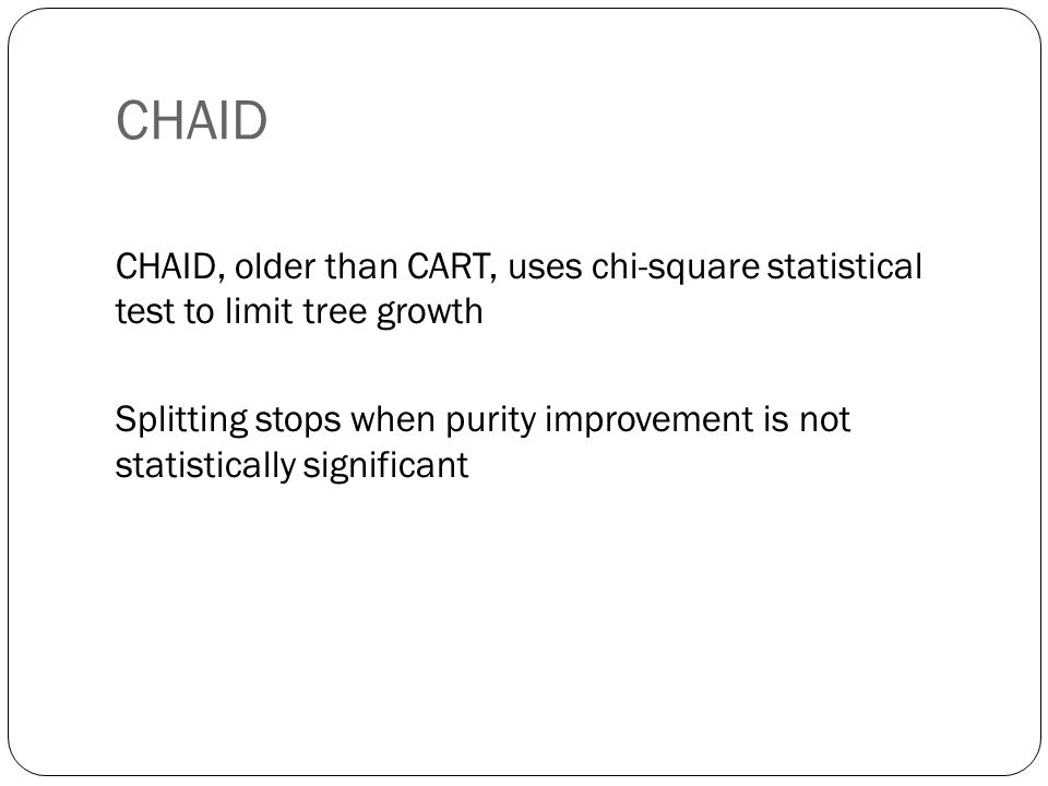 CHAID CHAID, older than CART, uses chi-square statistical test to limit tree growth.