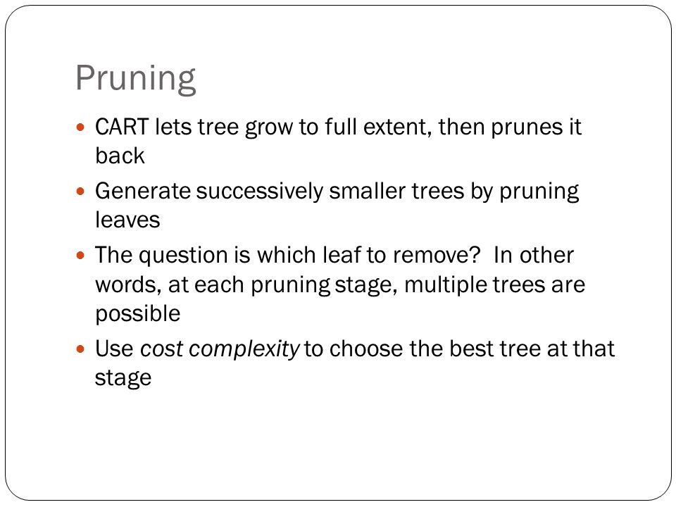 Pruning CART lets tree grow to full extent, then prunes it back