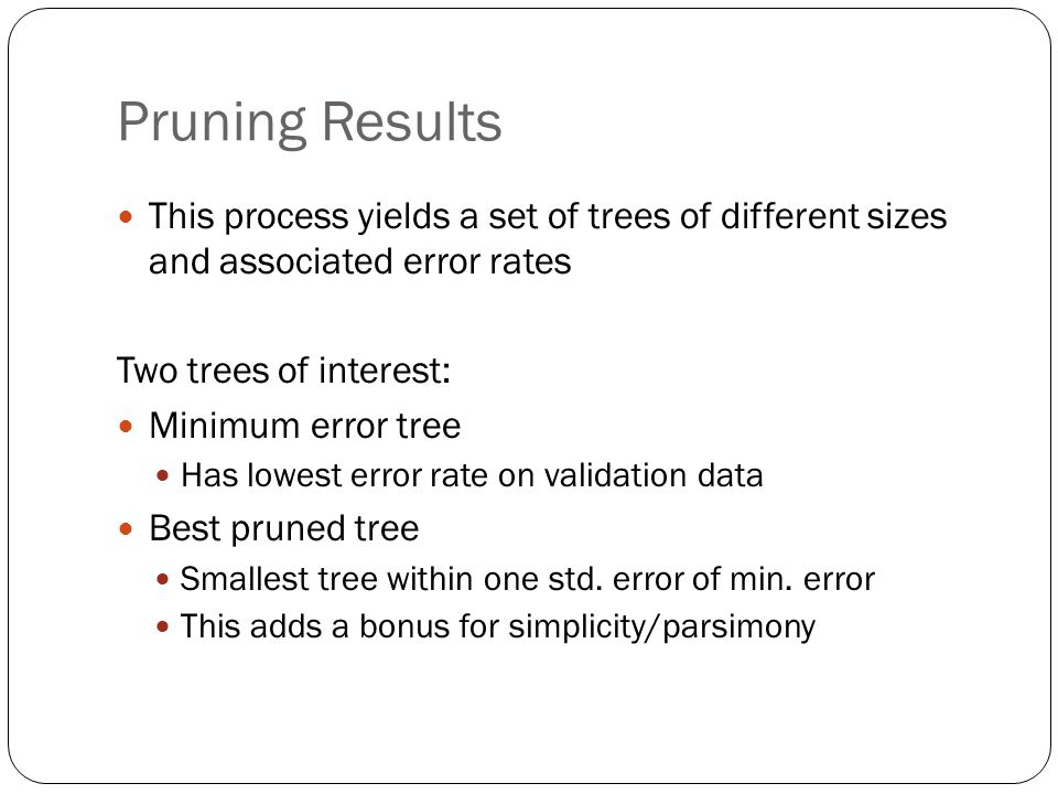 Pruning Results This process yields a set of trees of different sizes and associated error rates. Two trees of interest: